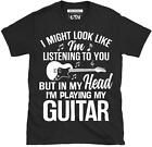 I Might Look Like I'm Listening To You But In My Head I'm Playing Guitar T Shirt