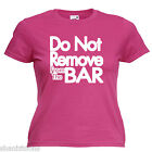 Do Not Remove From The Bar Funny Ladies Lady Fit T Shirt 13 Colours Size 6 - 16