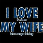 NEW~FUNNY~I LOVE IT WHEN MY WIFE LETS ME GO FISHING~TSHIRT~LS/SS~COLORS~S-3XL