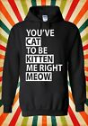 You`ve Cat To Be Kitten Me Right Meow Men Women Unisex Top Hoodie Sweatshirt 536