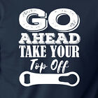 GO AHEAD TAKE YOUR TOP OFF funny T-Shirt craft beer drinking alcohol bartending