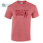 Born to Play Football Forced to Work Mens Funny T-Shirt Birthday Gift Idea