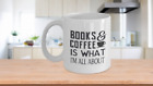 BOOKS AND COFFEE IS WHAT I AM ALL ABOUT white ceramic coffee mug 11,15 oz