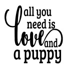 All You Need Is Love And A Puppy Vinyl Decal Sticker For Home Cup Wall Choice