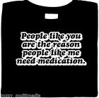 Funny T-Shirt, People Like You Are The Reason People Like Me Need Medication Tee