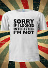 Sorry If I Looked Intrested I'm Not Tumblr Blog T Shirt Men Women Unisex 1356