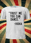 Trust Me You Can Dance -VODKA Funny T-shirt Vest Top Men Women Unisex 1985