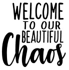 Welcome To Our Beautiful Chaos Vinyl Decal Sticker Home Wall Cup Decor Choice