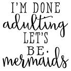 I'm Done Adulting Let's Be Mermaids Vinyl Decal Sticker Home Wall Cup Decor