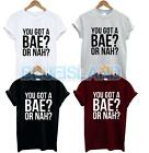 YOU GOT A BAE? OR NAH? T SHIRT FUNNY SLOGAN VINE BAE TEE TUMBLR ISSUES MORE FAS