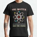 NEW LIMITED You Matter Than You Energy Funny Science Geek Quote T-Shirt S-2XL