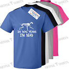 In dog years I'm dead Funny T Shirt New top novelty gifts for Him or Her tshirts