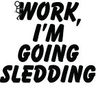 """F#$@ Work I'm Going Sledding"" 5yr Vinyl Decal Many Colors & Sizes FREE SHIPPING"