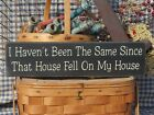 I Haven't Been The Same Since That House Fell On My Sister country sign