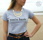 * You're Basic Crop Top Funny T-shirt Tumblr Fashion Your Funny Gift Slogan *