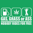 GAS, GRASS OR ASS Nobody Rides For Free = NEW SCREEN PRINTED TSHIRT all sizes