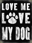 LOVE ME LOVE MY DOG - ANIMAL LOVER FAMILY PET PAW PRINTS METAL PLAQUE SIGN 766