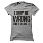 I May Be Wrong But I Doubt It Funny Women's Shirt H44