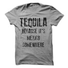 Tequila Because It's Mexico Somewhere Funny Drinking T-Shirt H19