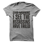 Good Morning I See The Assassins Have Failed Funny Sarcastic T-Shirt H46