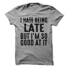 I Hate Being Late But I'm So Good At It Funny T-Shirt H36