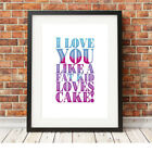 ❤ I love you like a fat kid loves cake ❤ Limited Edition Print in 5 sizes #31