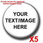 5 x PERSONALISED BADGES/FRIDGE MAGNETS - ANYTHING YOU WANT! 25mm, 38mm, 58mm