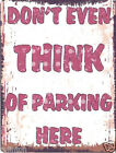 DON'T EVEN THINK OF PARKING HERE  METAL SIGN  RETRO VINTAGE STYLE garage, shed