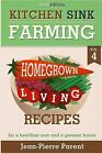 Kitchen Sink Farming Volume 4: Recipes : Home Grown Living Cook Book