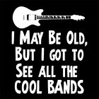 I MAY BE OLD BUT I GOT TO SEE ALL THE COOL BANDS (gift 60's metalhead) T-SHIRT