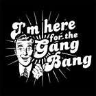 I'M HERE FOR THE GANG BANG (gangbang fetish riding crop whip bondage) T-SHIRT
