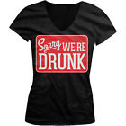 Sorrry We're Drunk - Funny Drinking Sign Party Girls Junior V-Neck T-Shirt
