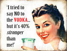 CANT SAY NO TO VODKA : FUNNY METAL SIGN GREAT GIFT: 3 SIZES TO CHOOSE FROM