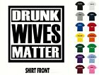 DRUNK WIVES MATTER  T-Shirt #X544- Free Shipping