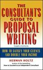 The Consultant's Guide to Proposal Writing : How to Satisfy Your Clients and Do